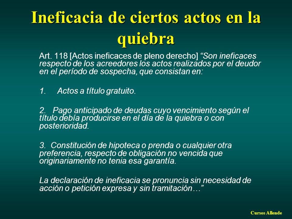 Cursos Allende Ineficacia de ciertos actos en la quiebra Art. 118 [Actos ineficaces de pleno derecho] Son ineficaces respecto de los acreedores los ac