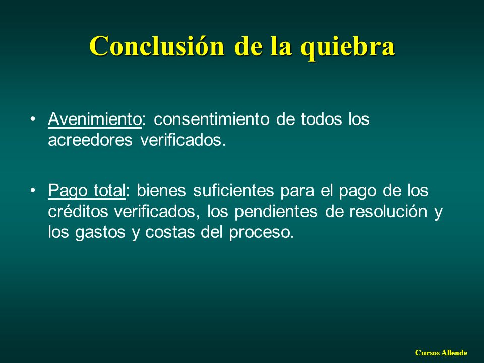 Cursos Allende Conclusión de la quiebra Avenimiento: consentimiento de todos los acreedores verificados. Pago total: bienes suficientes para el pago d