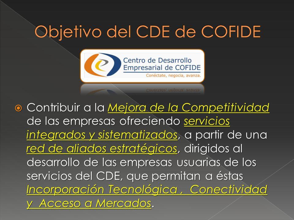 Contribuir a la Mejora de la Competitividad de las empresas ofreciendo servicios integrados y sistematizados, a partir de una red de aliados estratégicos, dirigidos al desarrollo de las empresas usuarias de los servicios del CDE, que permitan a éstas Incorporación Tecnológica, Conectividad y Acceso a Mercados.