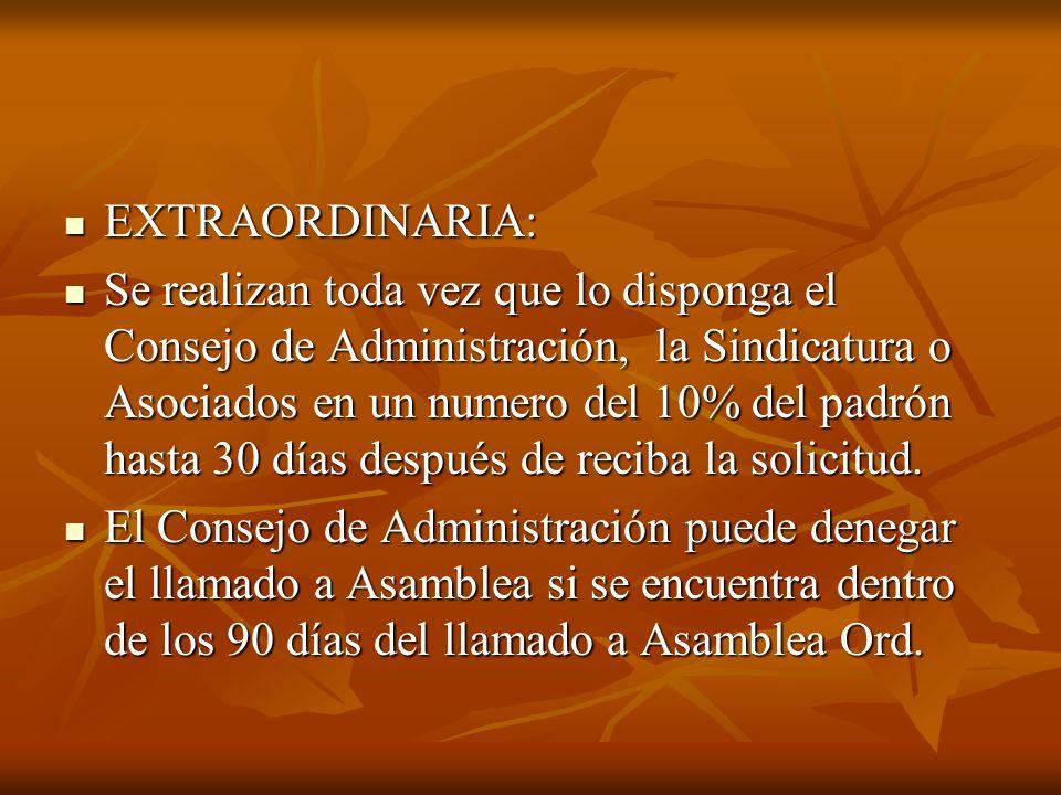 EXTRAORDINARIA: EXTRAORDINARIA: Se realizan toda vez que lo disponga el Consejo de Administración, la Sindicatura o Asociados en un numero del 10% del padrón hasta 30 días después de reciba la solicitud.