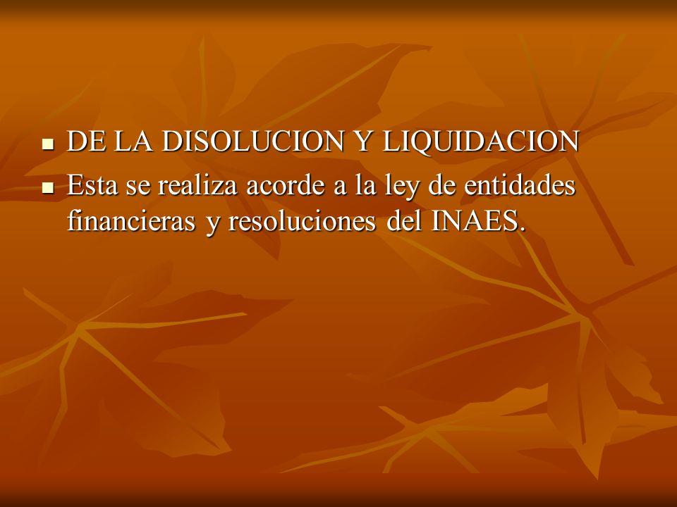 DE LA DISOLUCION Y LIQUIDACION DE LA DISOLUCION Y LIQUIDACION Esta se realiza acorde a la ley de entidades financieras y resoluciones del INAES.