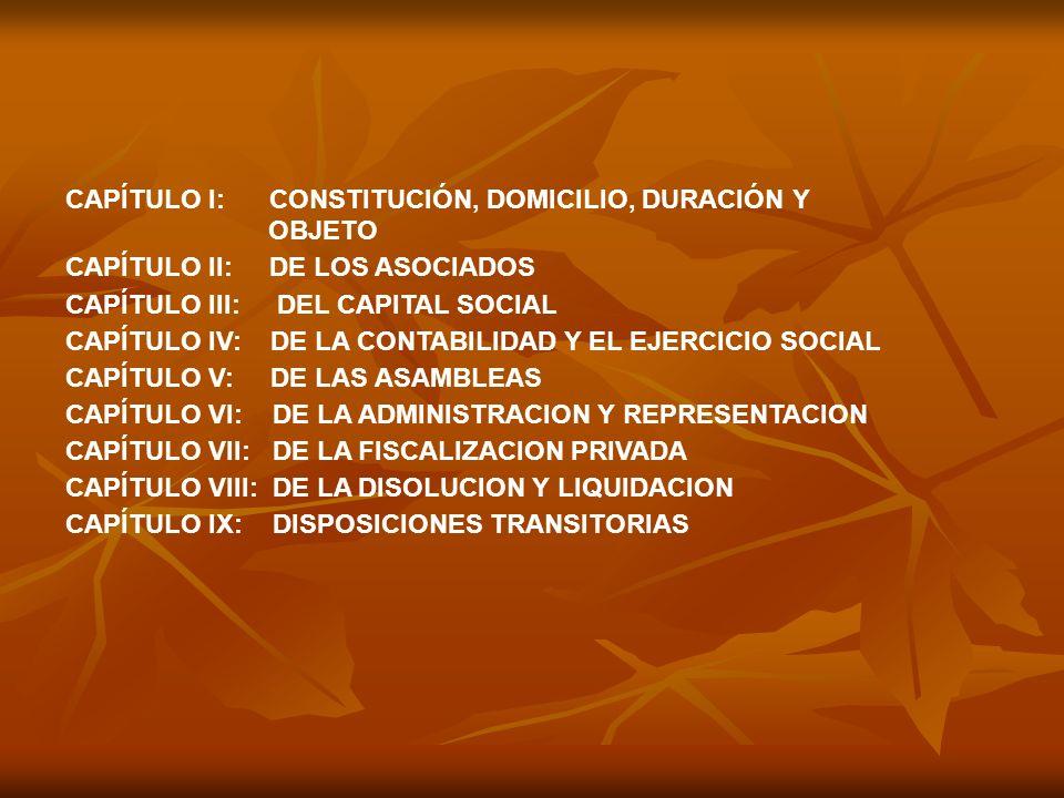 CAPÍTULO l: CONSTITUCIÓN, DOMICILIO, DURACIÓN Y OBJETO CAPÍTULO II: DE LOS ASOCIADOS CAPÍTULO III: DEL CAPITAL SOCIAL CAPÍTULO IV: DE LA CONTABILIDAD Y EL EJERCICIO SOCIAL CAPÍTULO V: DE LAS ASAMBLEAS CAPÍTULO VI: DE LA ADMINISTRACION Y REPRESENTACION CAPÍTULO VII: DE LA FISCALIZACION PRIVADA CAPÍTULO VIII: DE LA DISOLUCION Y LIQUIDACION CAPÍTULO IX: DISPOSICIONES TRANSITORIAS