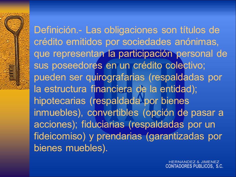 Definición.- Las obligaciones son títulos de crédito emitidos por sociedades anónimas, que representan la participación personal de sus poseedores en un crédito colectivo; pueden ser quirografarias (respaldadas por la estructura financiera de la entidad); hipotecarias (respaldada por bienes inmuebles), convertibles (opción de pasar a acciones); fiduciarias (respaldadas por un fideicomiso) y prendarias (garantizadas por bienes muebles).