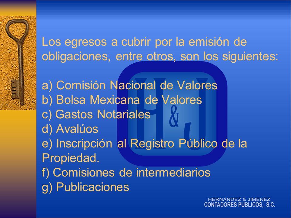Los egresos a cubrir por la emisión de obligaciones, entre otros, son los siguientes: a) Comisión Nacional de Valores b) Bolsa Mexicana de Valores c) Gastos Notariales d) Avalúos e) Inscripción al Registro Público de la Propiedad.