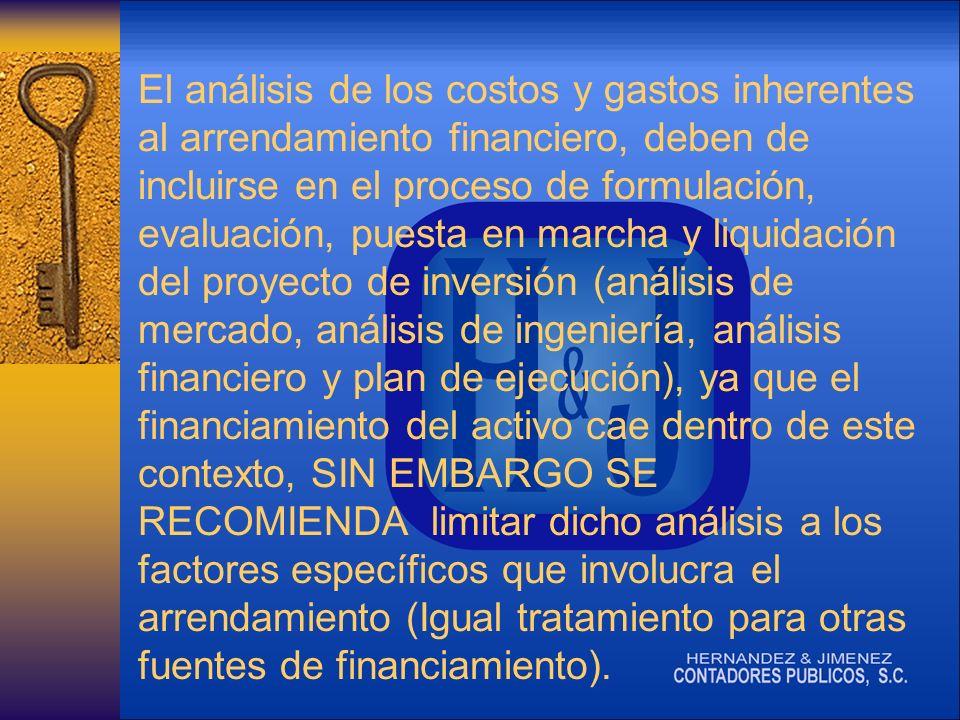 El análisis de los costos y gastos inherentes al arrendamiento financiero, deben de incluirse en el proceso de formulación, evaluación, puesta en marcha y liquidación del proyecto de inversión (análisis de mercado, análisis de ingeniería, análisis financiero y plan de ejecución), ya que el financiamiento del activo cae dentro de este contexto, SIN EMBARGO SE RECOMIENDA limitar dicho análisis a los factores específicos que involucra el arrendamiento (Igual tratamiento para otras fuentes de financiamiento).