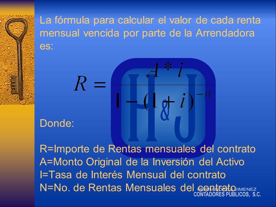 La fórmula para calcular el valor de cada renta mensual vencida por parte de la Arrendadora es: Donde: R=Importe de Rentas mensuales del contrato A=Monto Original de la Inversión del Activo I=Tasa de Interés Mensual del contrato N=No.