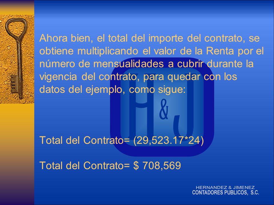 Ahora bien, el total del importe del contrato, se obtiene multiplicando el valor de la Renta por el número de mensualidades a cubrir durante la vigencia del contrato, para quedar con los datos del ejemplo, como sigue: Total del Contrato= (29,523.17*24) Total del Contrato= $ 708,569