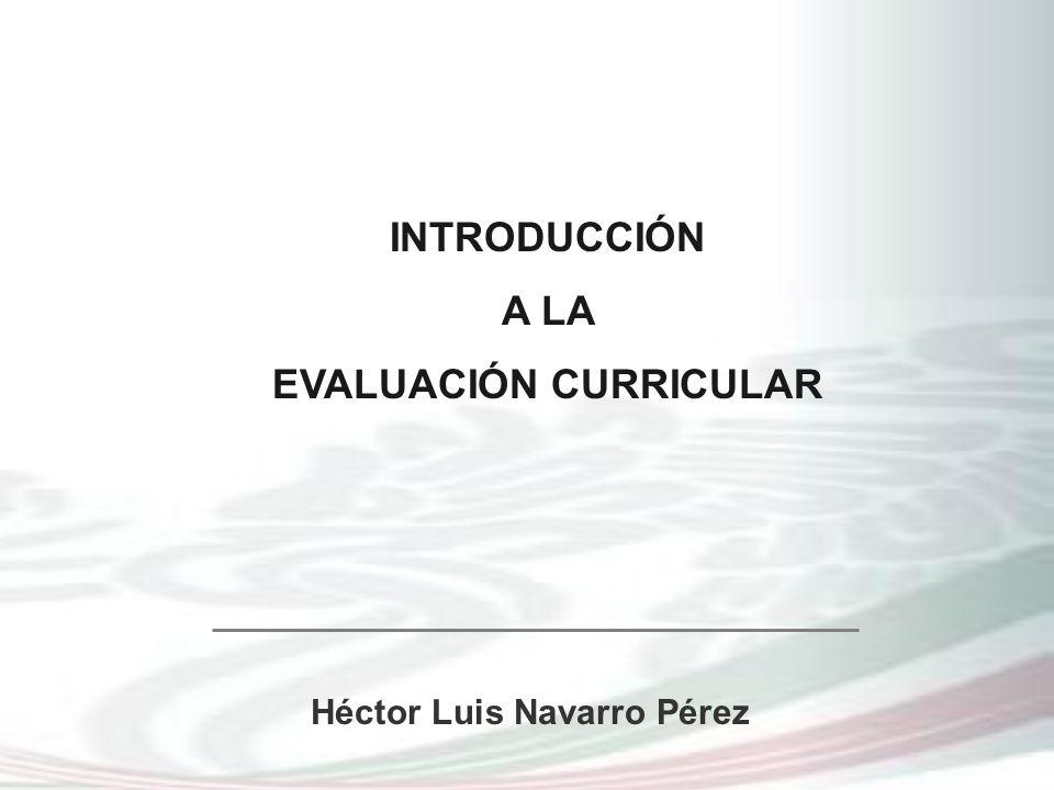 INTRODUCCIÓN A LA EVALUACIÓN CURRICULAR Héctor Luis Navarro Pérez