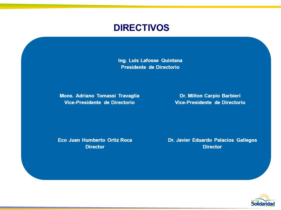 DIRECTIVOS Ing. Luis Lafosse Quintana Presidente de Directorio Mons. Adriano Tomassi Travaglia Vice-Presidente de Directorio Eco Juan Humberto Ortiz R