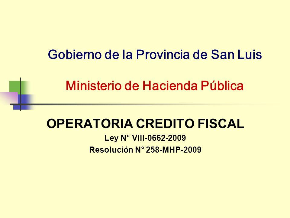 Gobierno de la Provincia de San Luis Ministerio de Hacienda Pública OPERATORIA CREDITO FISCAL Ley N° VIII-0662-2009 Resolución N° 258-MHP-2009