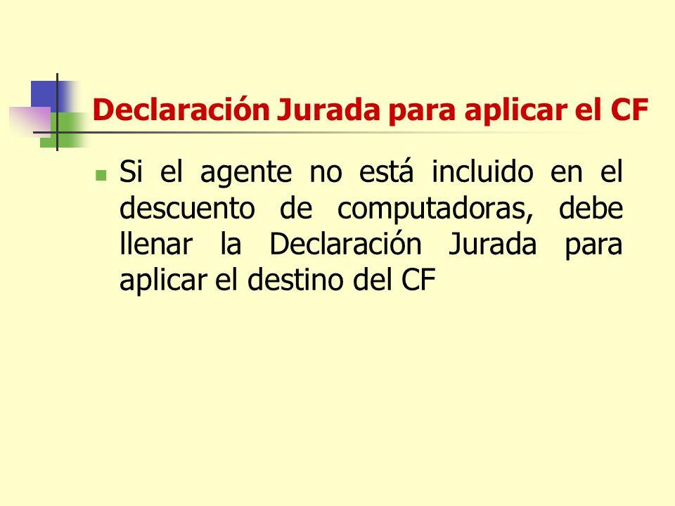 Declaración Jurada para aplicar el CF Si el agente no está incluido en el descuento de computadoras, debe llenar la Declaración Jurada para aplicar el destino del CF