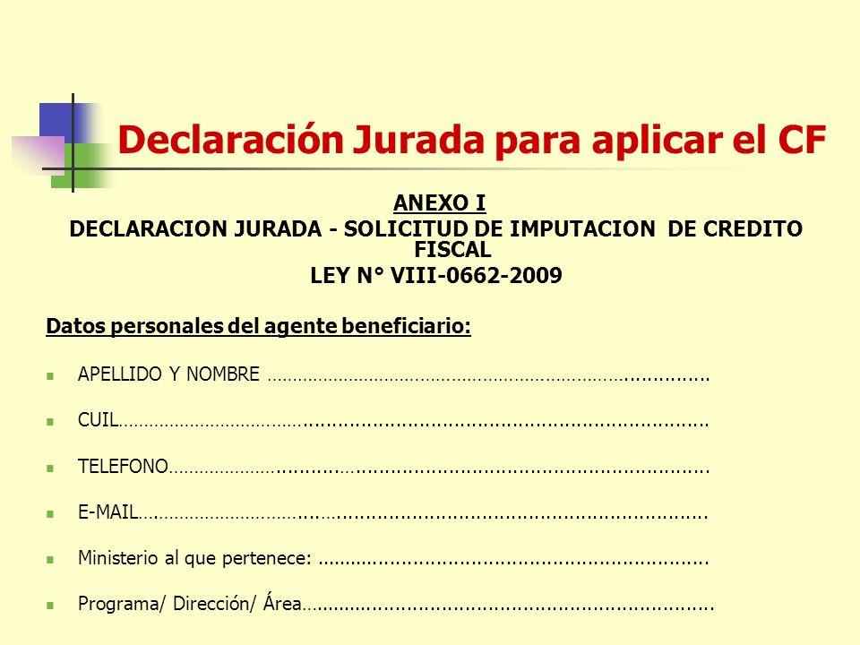 Declaración Jurada para aplicar el CF ANEXO I DECLARACION JURADA - SOLICITUD DE IMPUTACION DE CREDITO FISCAL LEY N° VIII-0662-2009 Datos personales del agente beneficiario: APELLIDO Y NOMBRE ……………………………………………………………...............