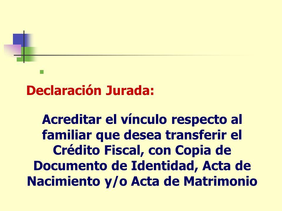 Acreditar el vínculo respecto al familiar que desea transferir el Crédito Fiscal, con Copia de Documento de Identidad, Acta de Nacimiento y/o Acta de Matrimonio Declaración Jurada: