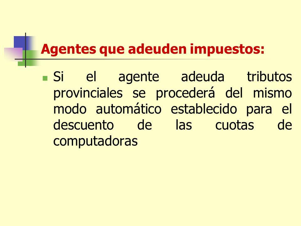 Agentes que adeuden impuestos: Si el agente adeuda tributos provinciales se procederá del mismo modo automático establecido para el descuento de las cuotas de computadoras
