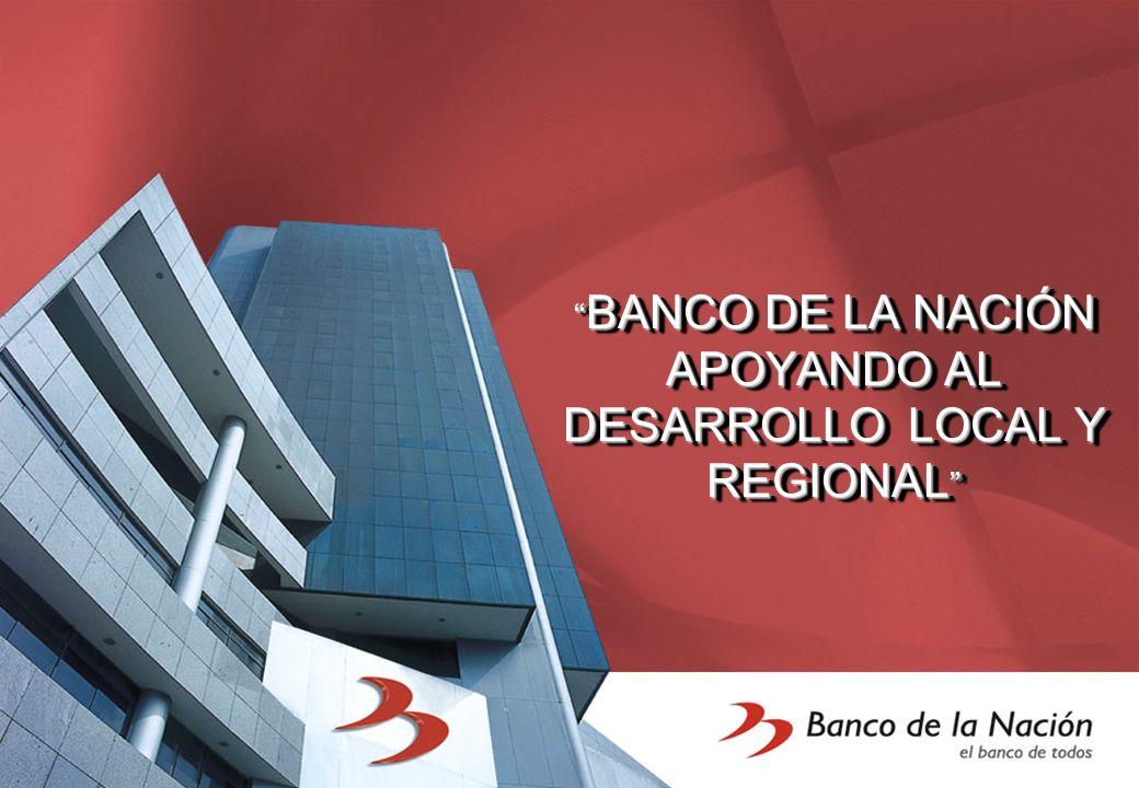 BANCO DE LA NACIÓN APOYANDO AL DESARROLLO LOCAL Y REGIONAL BANCO DE LA NACIÓN APOYANDO AL DESARROLLO LOCAL Y REGIONAL