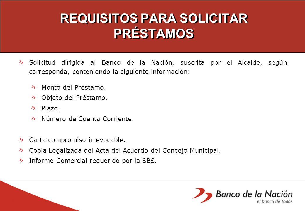 REQUISITOS PARA SOLICITAR PRÉSTAMOS Solicitud dirigida al Banco de la Nación, suscrita por el Alcalde, según corresponda, conteniendo la siguiente inf