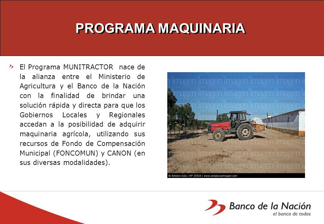 PROGRAMA MAQUINARIA El Programa MUNITRACTOR nace de la alianza entre el Ministerio de Agricultura y el Banco de la Nación con la finalidad de brindar
