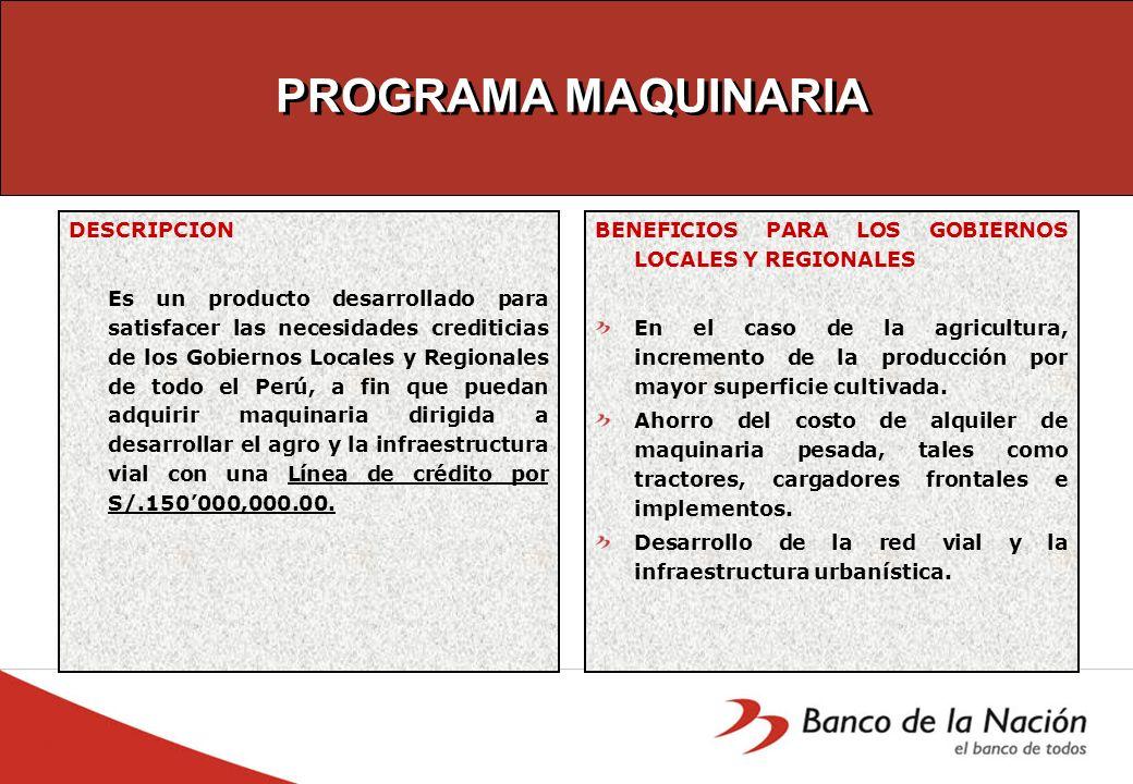 PROGRAMA MAQUINARIA DESCRIPCION Es un producto desarrollado para satisfacer las necesidades crediticias de los Gobiernos Locales y Regionales de todo