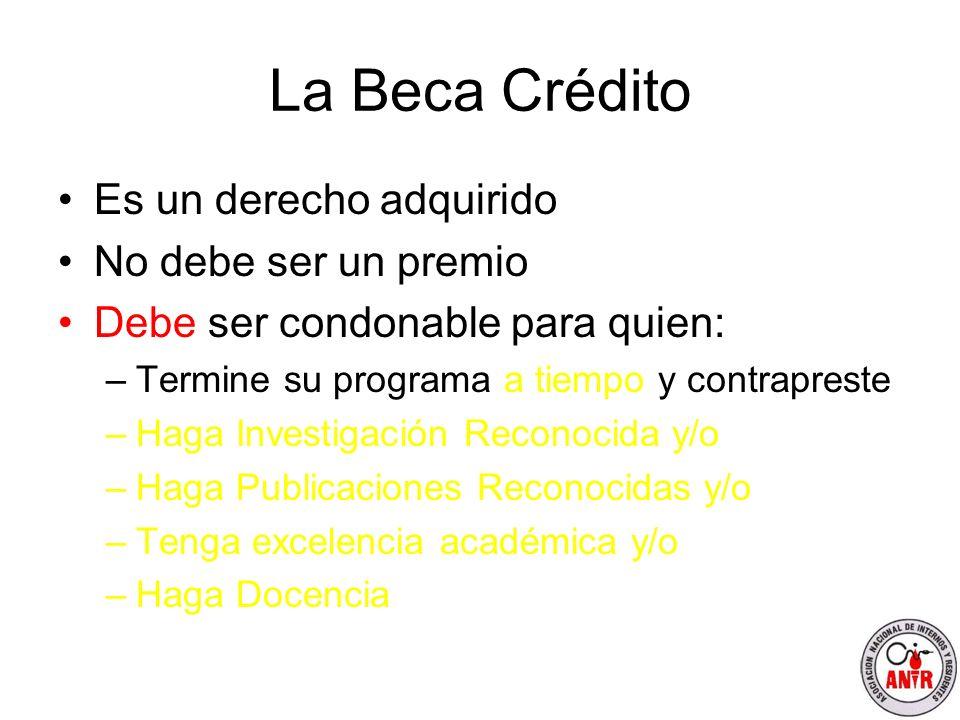 La Beca Crédito Es un derecho adquirido No debe ser un premio Debe ser condonable para quien: –Termine su programa a tiempo y contrapreste –Haga Inves