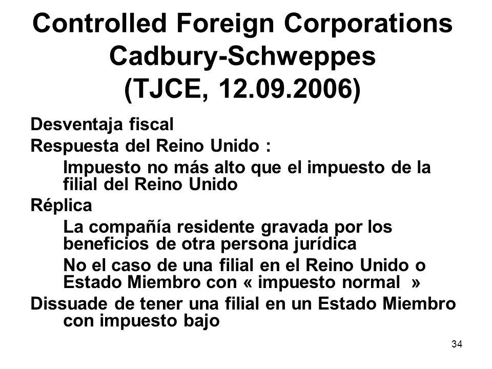 34 Controlled Foreign Corporations Cadbury-Schweppes (TJCE, 12.09.2006) Desventaja fiscal Respuesta del Reino Unido : Impuesto no más alto que el impu