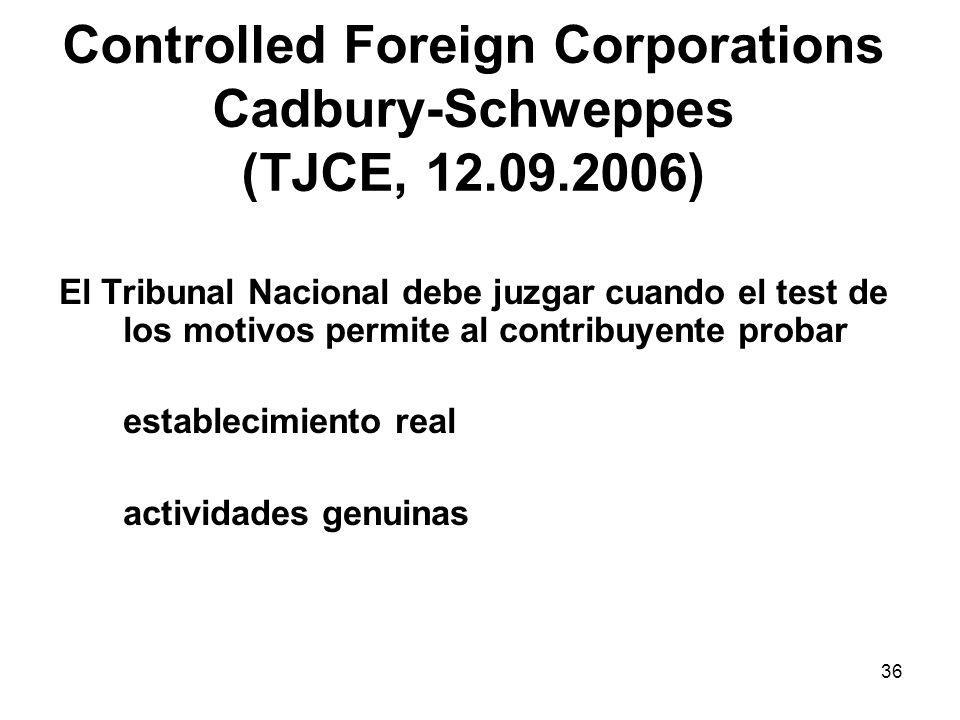 36 Controlled Foreign Corporations Cadbury-Schweppes (TJCE, 12.09.2006) El Tribunal Nacional debe juzgar cuando el test de los motivos permite al cont