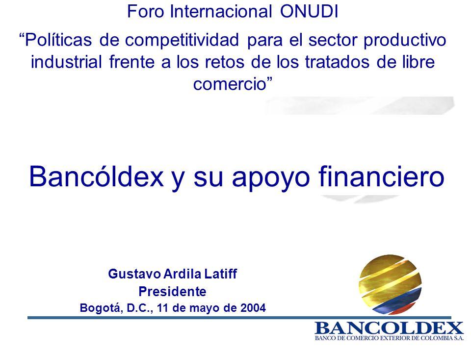 1 Gustavo Ardila Latiff Presidente Bogotá, D.C., 11 de mayo de 2004 Bancóldex y su apoyo financiero Foro Internacional ONUDI Políticas de competitividad para el sector productivo industrial frente a los retos de los tratados de libre comercio