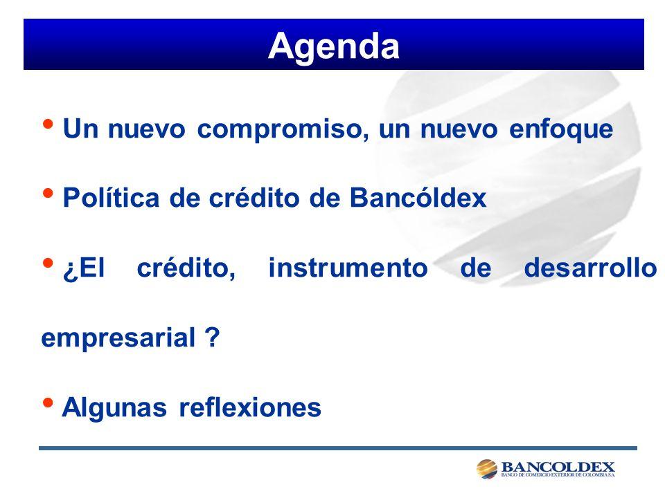 Agenda Un nuevo compromiso, un nuevo enfoque Política de crédito de Bancóldex ¿El crédito, instrumento de desarrollo empresarial .