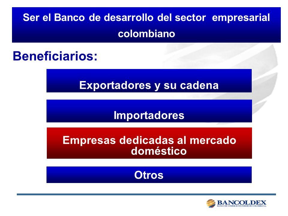 Ser el Banco de desarrollo del sector empresarial colombiano Exportadores y su cadena Importadores Otros Empresas dedicadas al mercado doméstico Beneficiarios: