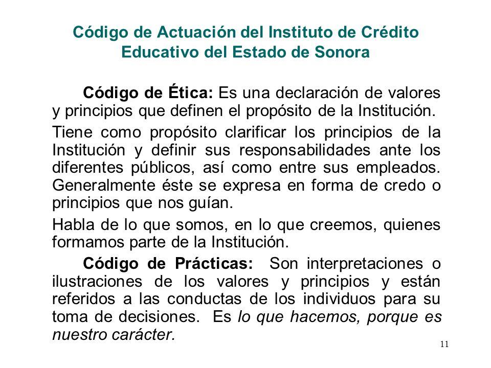 11 Código de Actuación del Instituto de Crédito Educativo del Estado de Sonora Código de Ética: Es una declaración de valores y principios que definen