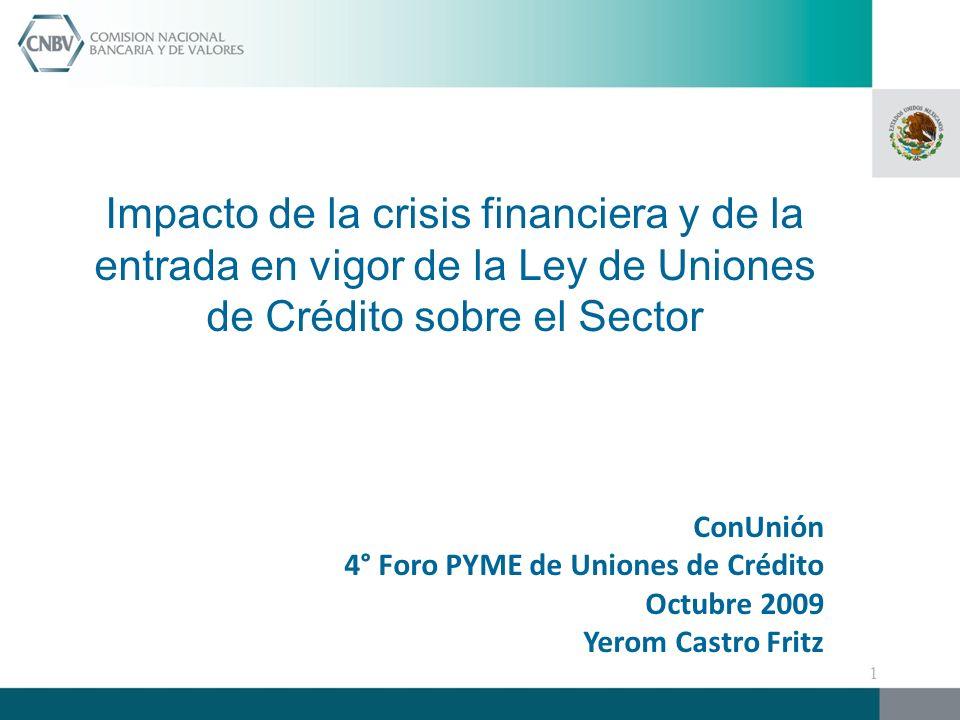 Impacto de la crisis financiera y de la entrada en vigor de la Ley de Uniones de Crédito sobre el Sector ConUnión 4° Foro PYME de Uniones de Crédito Octubre 2009 Yerom Castro Fritz 1