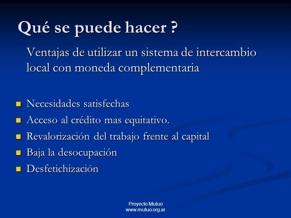 Proyecto Mutuo www.mutuo.org.ar Ventajas de utilizar un sistema de intercambio local con moneda complementaria Necesidades satisfechas Necesidades satisfechas Acceso al crédito mas equitativo.