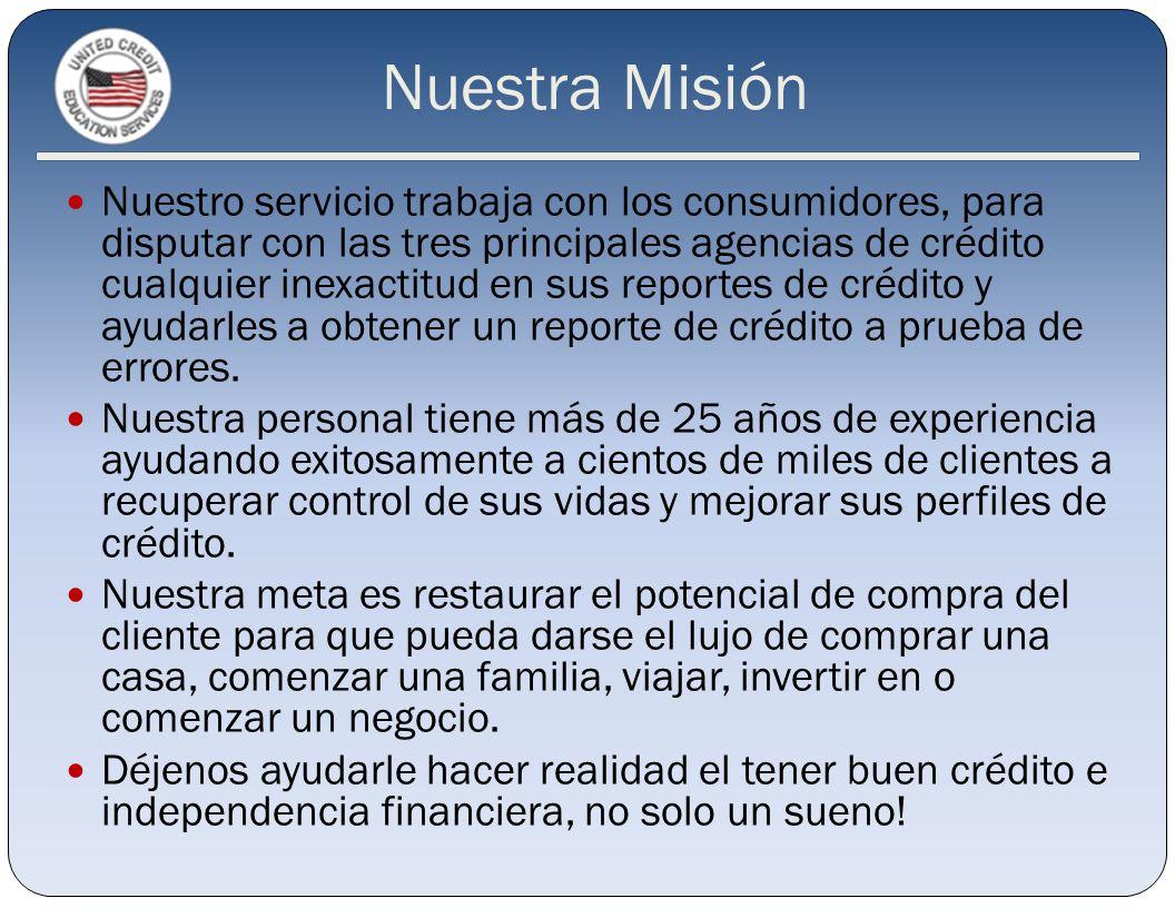 Nuestra Misión Nuestro servicio trabaja con los consumidores, para disputar con las tres principales agencias de crédito cualquier inexactitud en sus