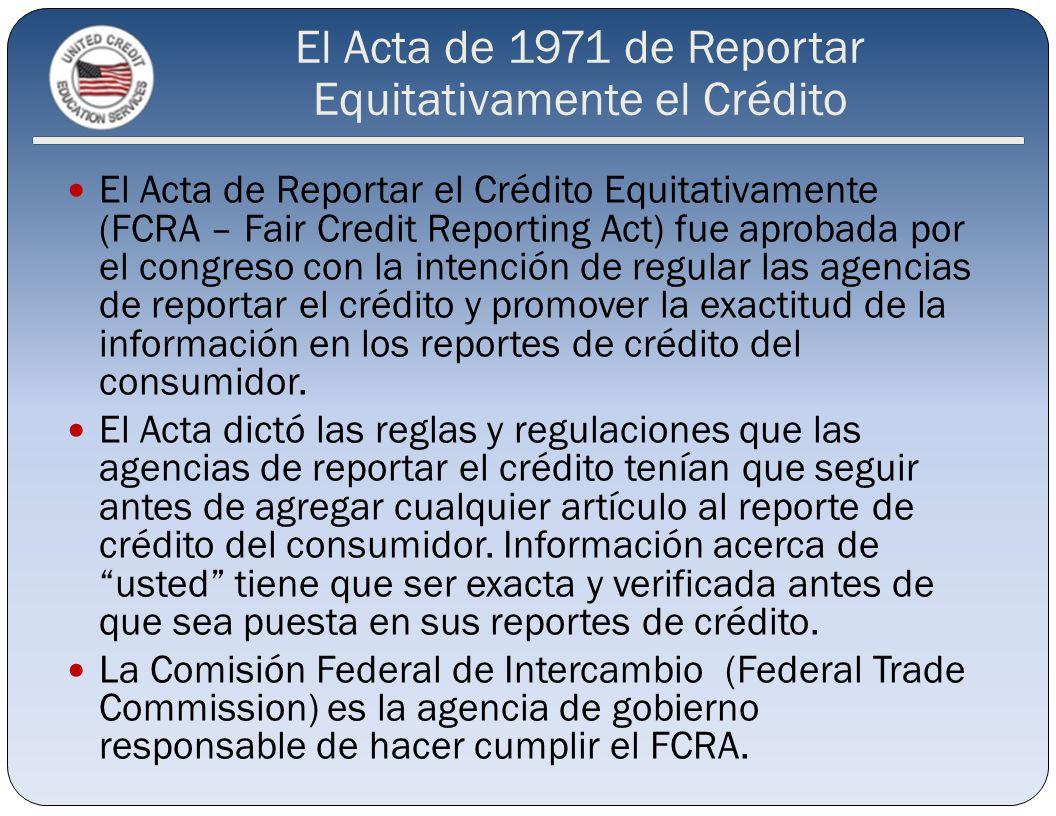 Las 3 Principales Agencias de Reportar el Crédito (CRAs – Credit Reporting Agencias) Experian (Fair Isaac Corporation) Equifax (Beacon) TransUnion (Empirica) Colectar y mantener información acerca de la historia de crédito del consumidor.