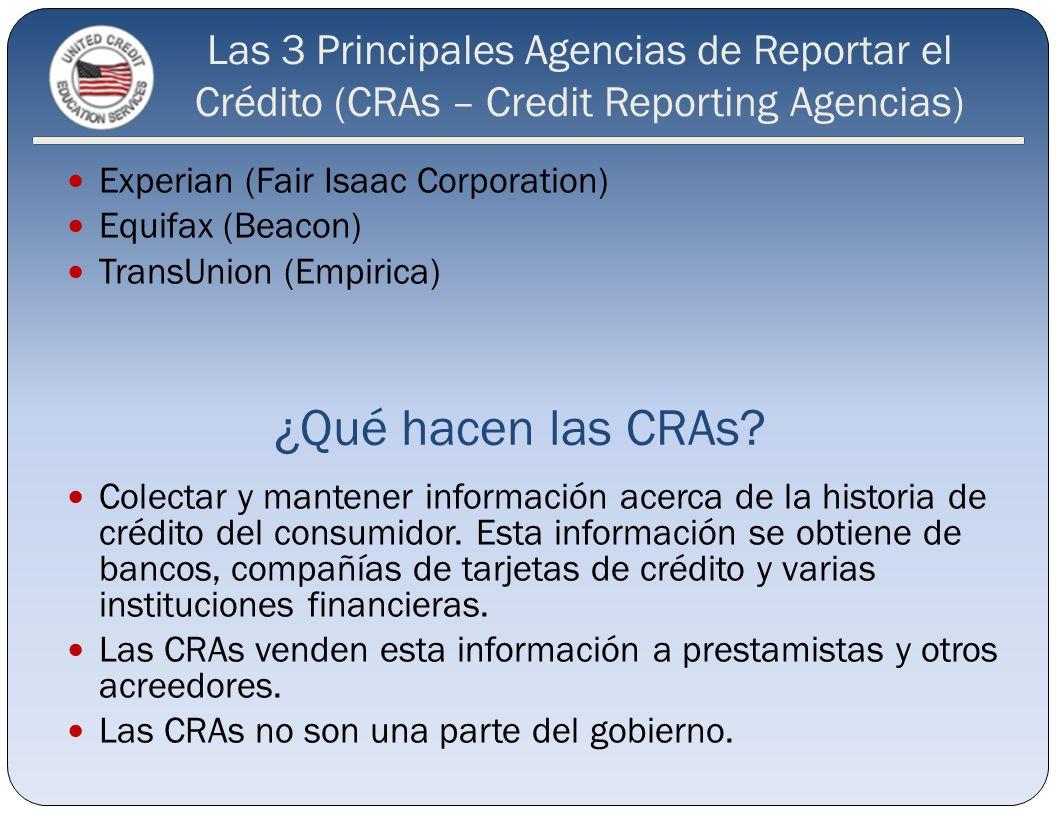 Las 3 Principales Agencias de Reportar el Crédito (CRAs – Credit Reporting Agencias) Experian (Fair Isaac Corporation) Equifax (Beacon) TransUnion (Em
