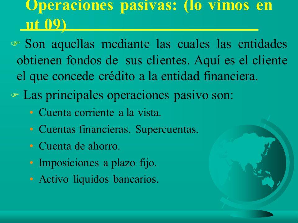 Operaciones pasivas: (lo vimos en ut 09) F Son aquellas mediante las cuales las entidades obtienen fondos de sus clientes.