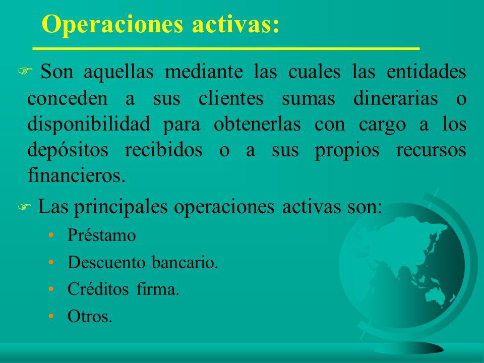 Operaciones activas: F Son aquellas mediante las cuales las entidades conceden a sus clientes sumas dinerarias o disponibilidad para obtenerlas con cargo a los depósitos recibidos o a sus propios recursos financieros.