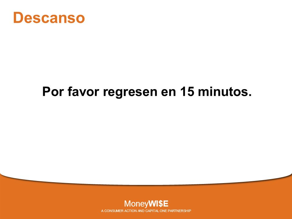 Descanso Por favor regresen en 15 minutos. MoneyWI$E A CONSUMER ACTION AND CAPITAL ONE PARTNERSHIP