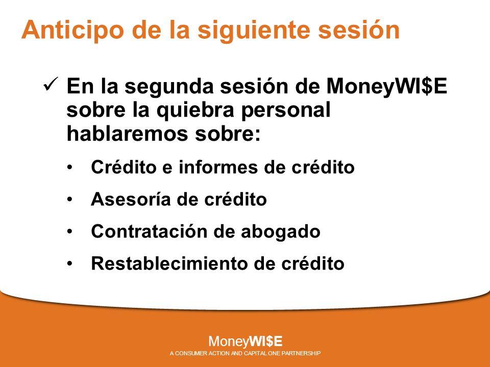 Anticipo de la siguiente sesión En la segunda sesión de MoneyWI$E sobre la quiebra personal hablaremos sobre: Crédito e informes de crédito Asesoría de crédito Contratación de abogado Restablecimiento de crédito MoneyWI$E A CONSUMER ACTION AND CAPITAL ONE PARTNERSHIP