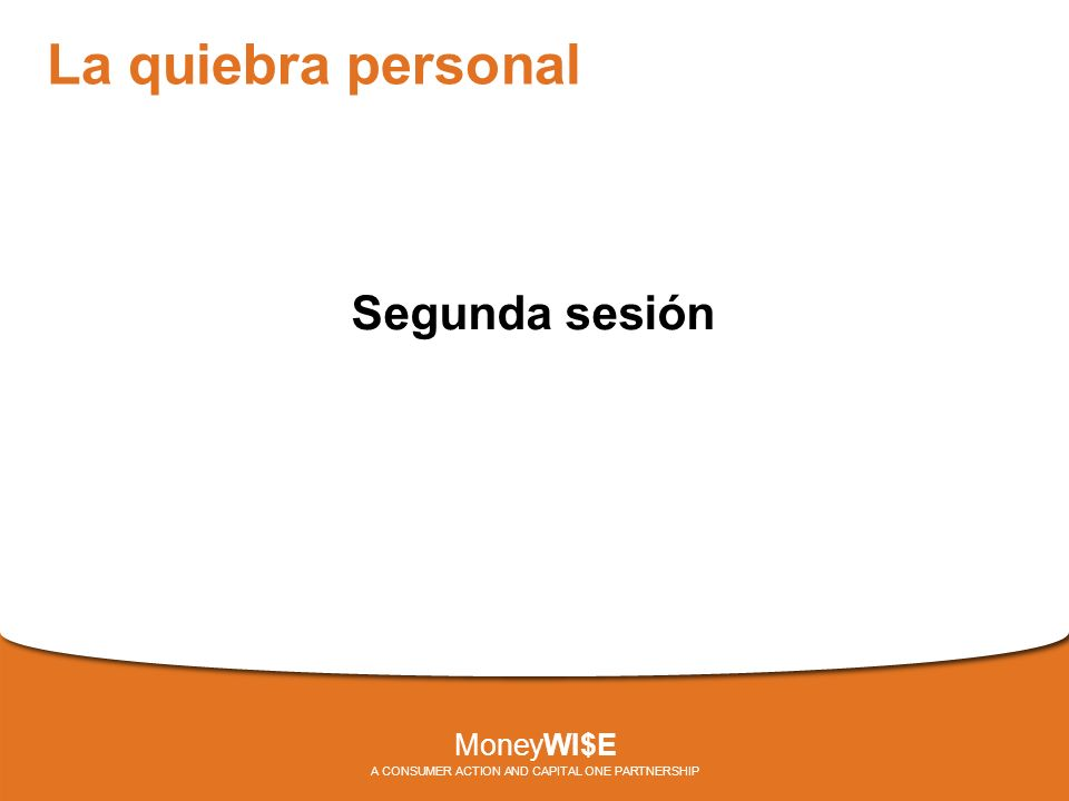 La quiebra personal Segunda sesión MoneyWI$E A CONSUMER ACTION AND CAPITAL ONE PARTNERSHIP