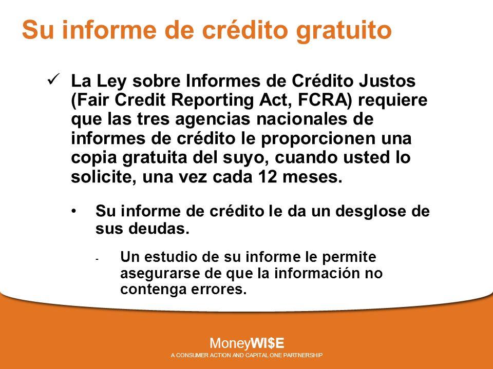 Su informe de crédito gratuito La Ley sobre Informes de Crédito Justos (Fair Credit Reporting Act, FCRA) requiere que las tres agencias nacionales de informes de crédito le proporcionen una copia gratuita del suyo, cuando usted lo solicite, una vez cada 12 meses.