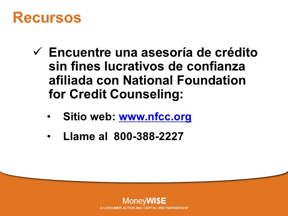 Recursos Encuentre una asesoría de crédito sin fines lucrativos de confianza afiliada con National Foundation for Credit Counseling: Sitio web: www.nfcc.orgwww.nfcc.org Llame al 800-388-2227 MoneyWI$E A CONSUMER ACTION AND CAPITAL ONE PARTNERSHIP