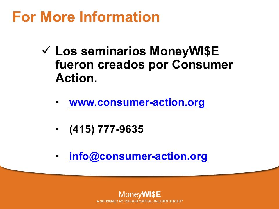 For More Information Los seminarios MoneyWI$E fueron creados por Consumer Action.