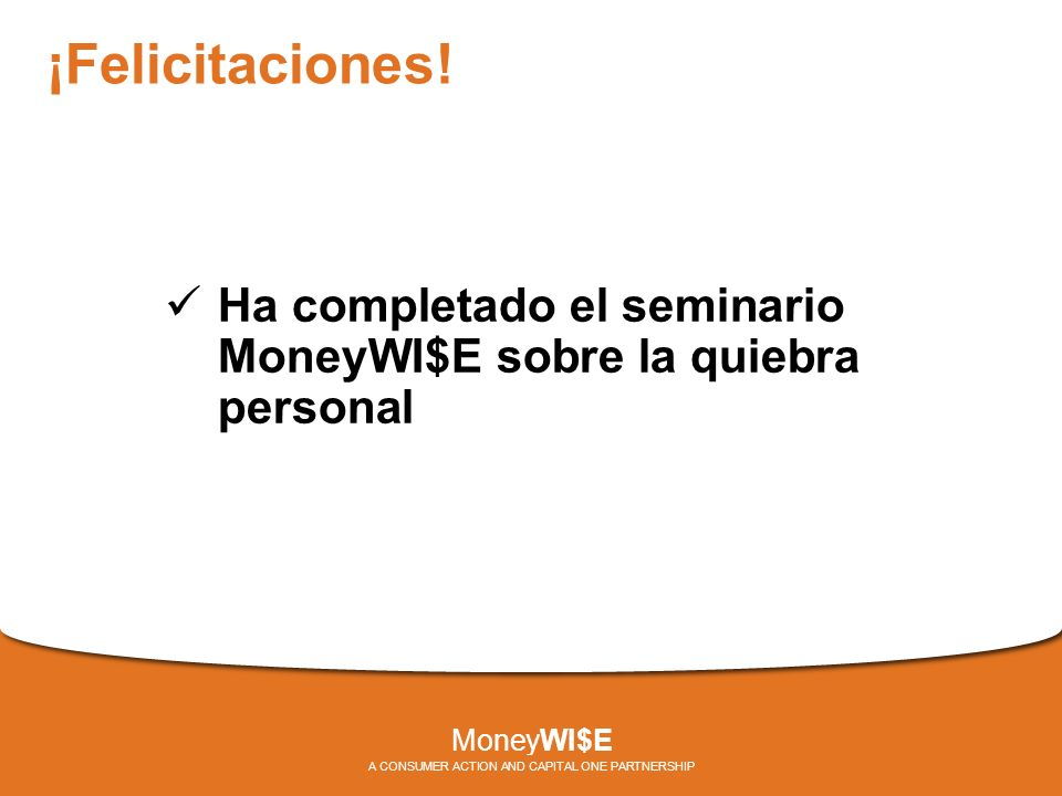 ¡Felicitaciones! Ha completado el seminario MoneyWI$E sobre la quiebra personal MoneyWI$E A CONSUMER ACTION AND CAPITAL ONE PARTNERSHIP