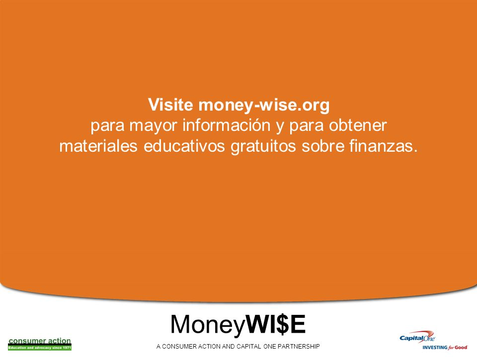 MoneyWI$E A CONSUMER ACTION AND CAPITAL ONE PARTNERSHIP Visite money-wise.org para mayor información y para obtener materiales educativos gratuitos sobre finanzas.