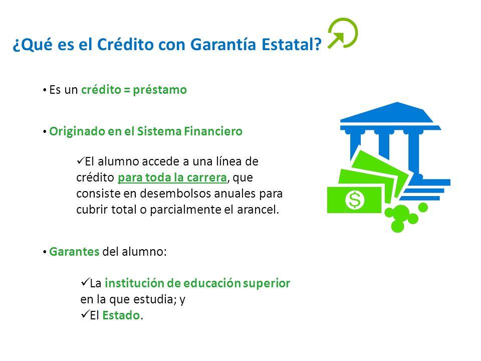 ¿Qué es el Crédito con Garantía Estatal? Es un crédito = préstamo Originado en el Sistema Financiero El alumno accede a una línea de crédito para toda