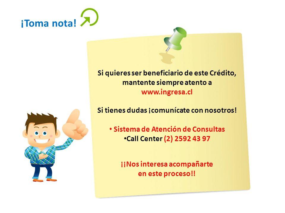 ¡Toma nota! Si quieres ser beneficiario de este Crédito, mantente siempre atento a www.ingresa.cl Si tienes dudas ¡comunícate con nosotros! Sistema de