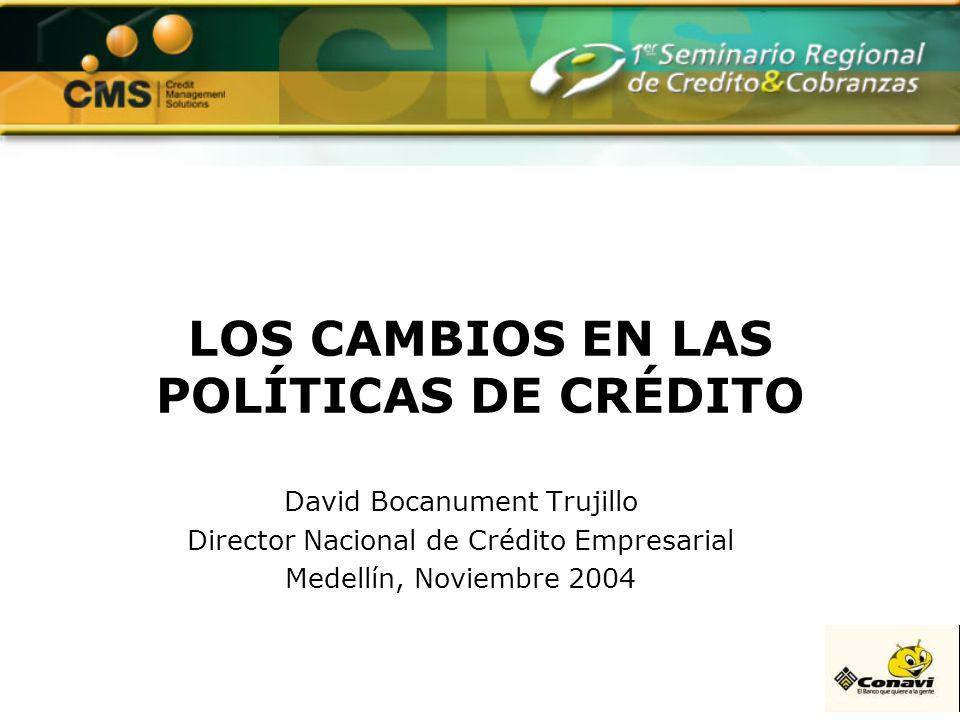 LOS CAMBIOS EN LAS POLÍTICAS DE CRÉDITO David Bocanument Trujillo Director Nacional de Crédito Empresarial Medellín, Noviembre 2004