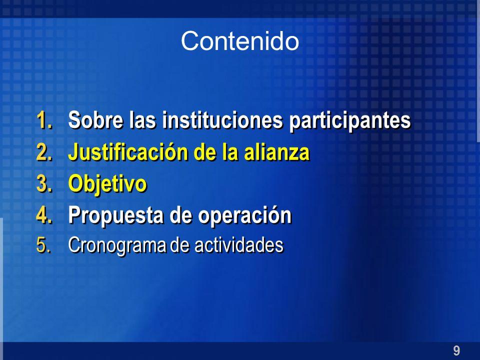 9 1.Sobre las instituciones participantes 2.Justificación de la alianza 3.Objetivo 4.Propuesta de operación 5.Cronograma de actividades 1.Sobre las in