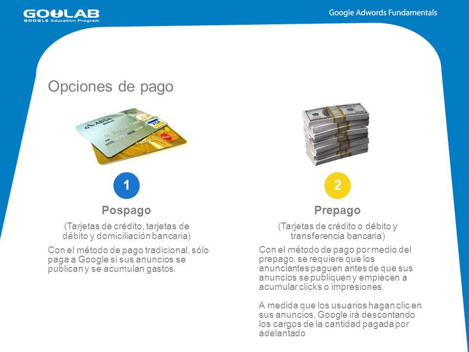 Opciones de pago Prepago (Tarjetas de crédito o débito y transferencia bancaria) Pospago (Tarjetas de crédito, tarjetas de débito y domiciliación bancaria) 12 Con el método de pago tradicional, sólo paga a Google si sus anuncios se publican y se acumulan gastos.