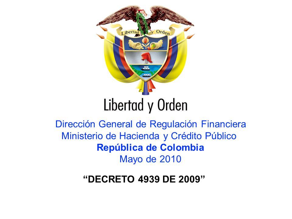 HACIA UN MINISTERIO AGIL, ACERTADO Y CONFIABLE Dirección General de Regulación Financiera Ministerio de Hacienda y Crédito Público República de Colombia Mayo de 2010 DECRETO 4939 DE 2009